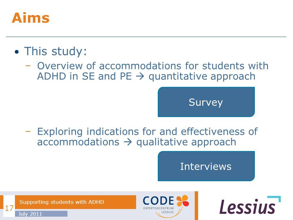This study: Overview of accommodations for students with ADHD in SE and PE quantitative approach Exploring indications for and effectiveness of accommodations qualitative approach Aims July 2011 Supporting students with ADHD 17 Survey Interviews