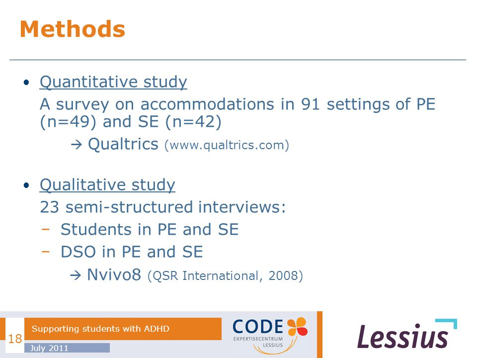 Quantitative study A survey on accommodations in 91 settings of PE (n=49) and SE (n=42) Qualtrics (www.qualtrics.com) Qualitative study 23 semi-structured interviews: Students in PE and SE DSO in PE and SE Nvivo8 (QSR International, 2008) Methods July 2011 Supporting students with ADHD 18