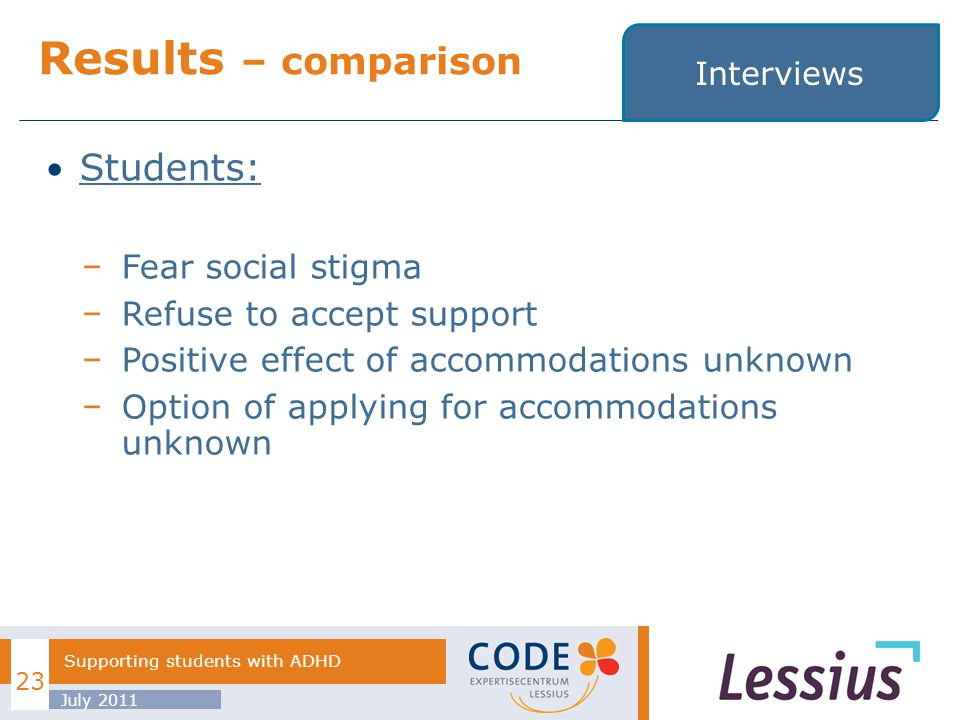 Students: Fear social stigma Refuse to accept support Positive effect of accommodations unknown Option of applying for accommodations unknown Results – comparison July 2011 23 Supporting students with ADHD Interviews
