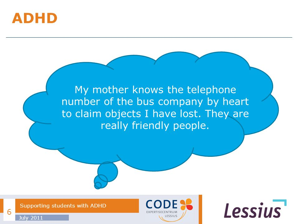 ADHD July 2011 Supporting students with ADHD 6 My mother knows the telephone number of the bus company by heart to claim objects I have lost.