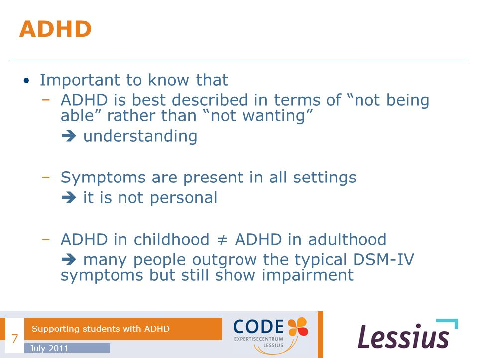 Important to know that ADHD is best described in terms of not being able rather than not wanting understanding Symptoms are present in all settings it is not personal ADHD in childhood ADHD in adulthood many people outgrow the typical DSM-IV symptoms but still show impairment ADHD July 2011 Supporting students with ADHD 7