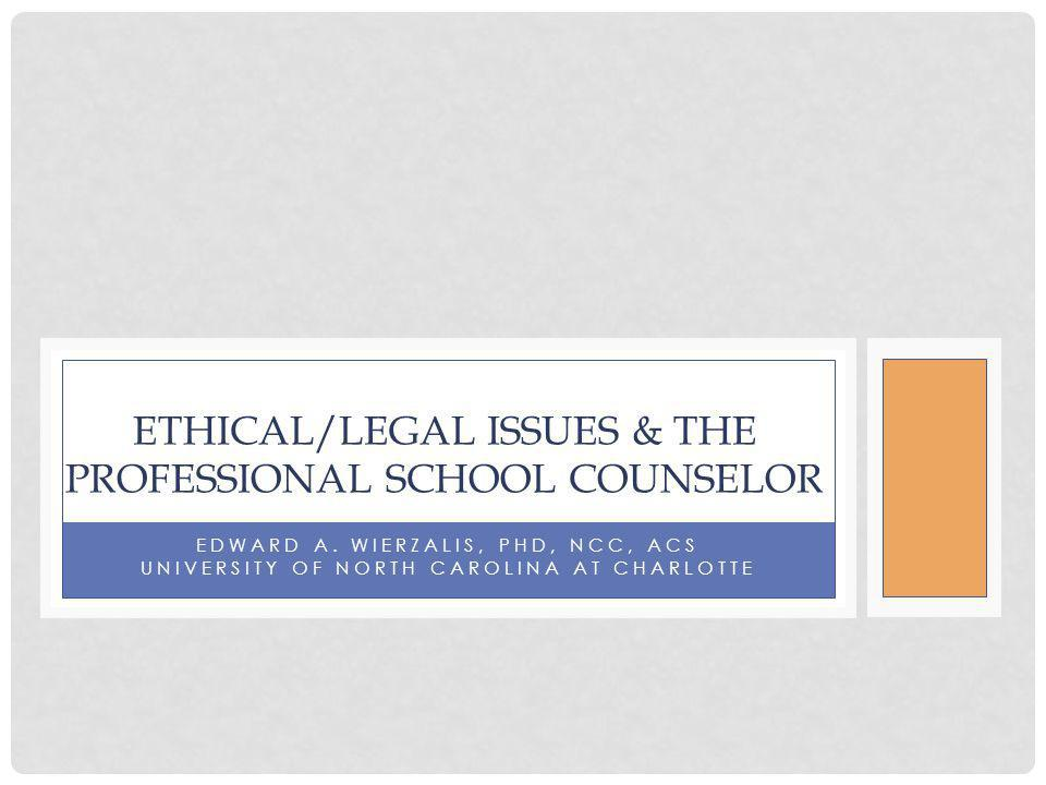 EDWARD A. WIERZALIS, PHD, NCC, ACS UNIVERSITY OF NORTH CAROLINA AT CHARLOTTE ETHICAL/LEGAL ISSUES & THE PROFESSIONAL SCHOOL COUNSELOR