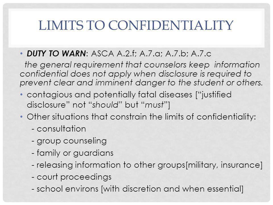 LIMITS TO CONFIDENTIALITY DUTY TO WARN : ASCA A.2.f; A.7.a; A.7.b; A.7.c the general requirement that counselors keep information confidential does no