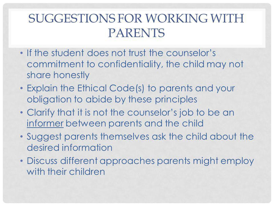 SUGGESTIONS FOR WORKING WITH PARENTS If the student does not trust the counselors commitment to confidentiality, the child may not share honestly Expl