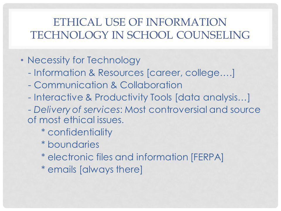 ETHICAL USE OF INFORMATION TECHNOLOGY IN SCHOOL COUNSELING Necessity for Technology - Information & Resources [career, college….] - Communication & Co