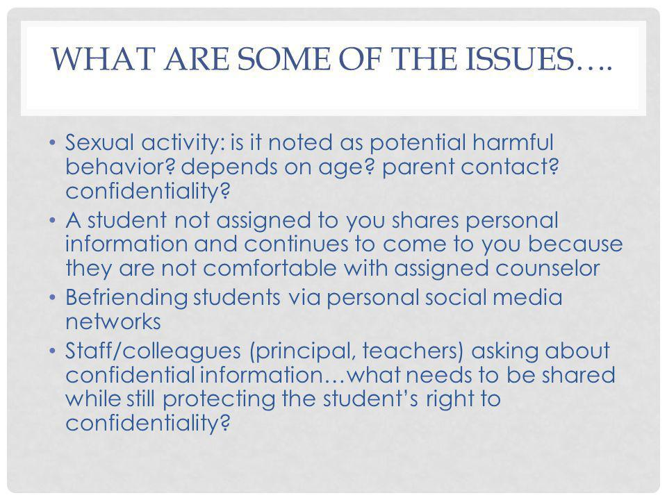 WHAT ARE SOME OF THE ISSUES…. Sexual activity: is it noted as potential harmful behavior? depends on age? parent contact? confidentiality? A student n
