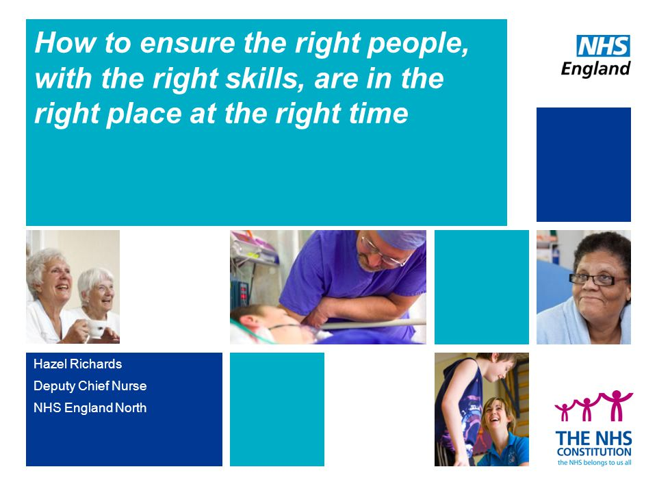 How to ensure the right people, with the right skills, are in the right place at the right time Hazel Richards Deputy Chief Nurse NHS England North