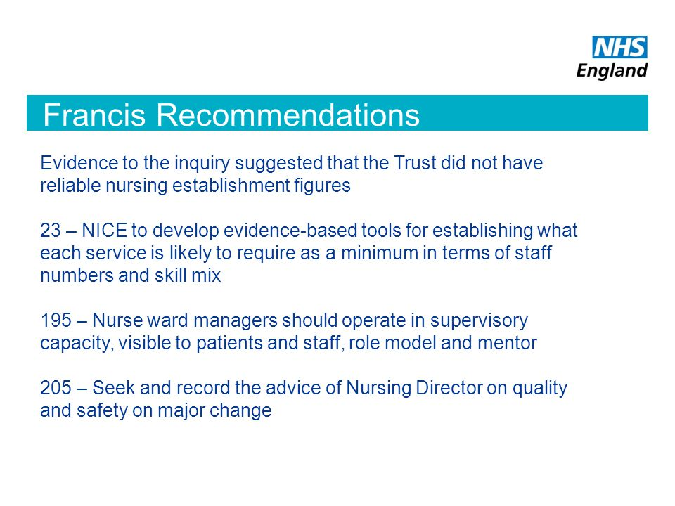 Francis Recommendations Evidence to the inquiry suggested that the Trust did not have reliable nursing establishment figures 23 – NICE to develop evidence-based tools for establishing what each service is likely to require as a minimum in terms of staff numbers and skill mix 195 – Nurse ward managers should operate in supervisory capacity, visible to patients and staff, role model and mentor 205 – Seek and record the advice of Nursing Director on quality and safety on major change