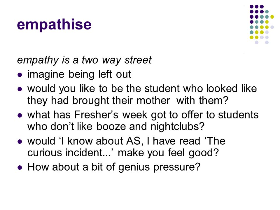 empathise empathy is a two way street imagine being left out would you like to be the student who looked like they had brought their mother with them.