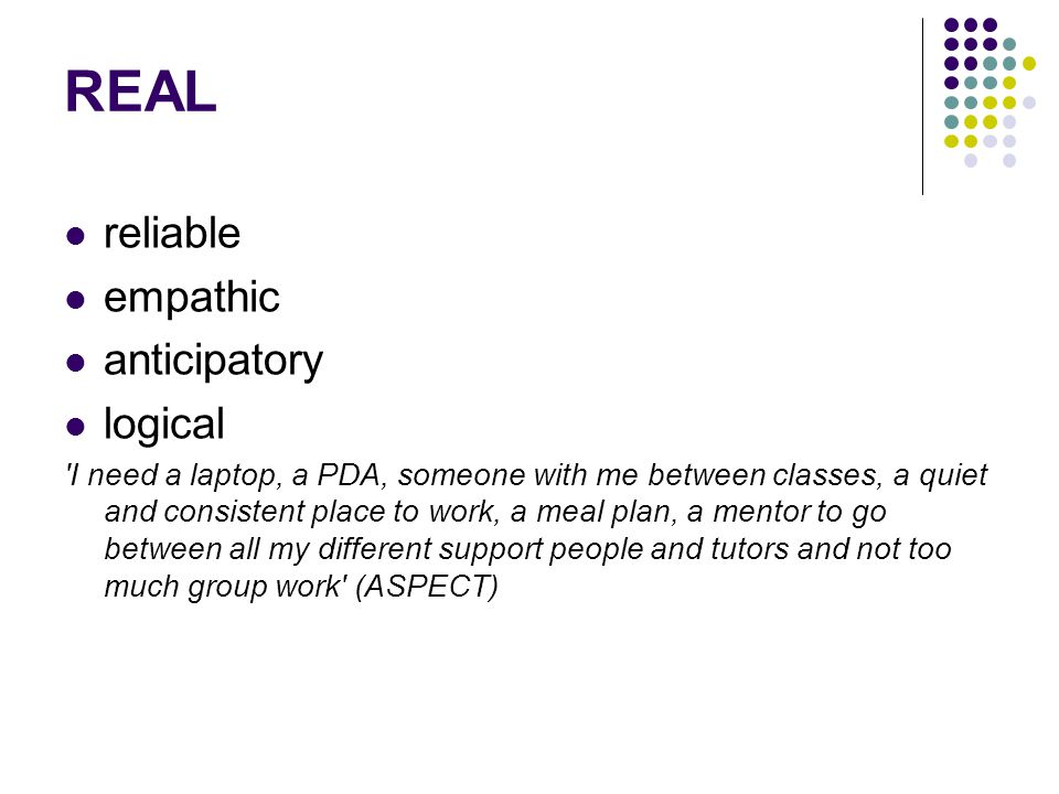 REAL reliable empathic anticipatory logical I need a laptop, a PDA, someone with me between classes, a quiet and consistent place to work, a meal plan, a mentor to go between all my different support people and tutors and not too much group work (ASPECT)
