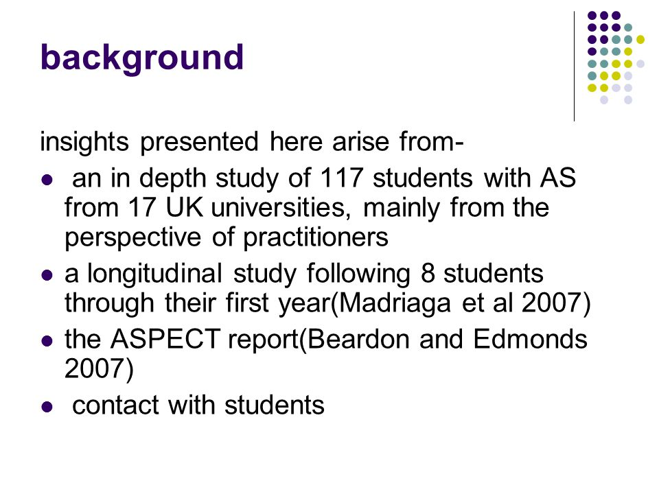 background insights presented here arise from- an in depth study of 117 students with AS from 17 UK universities, mainly from the perspective of practitioners a longitudinal study following 8 students through their first year(Madriaga et al 2007) the ASPECT report(Beardon and Edmonds 2007) contact with students