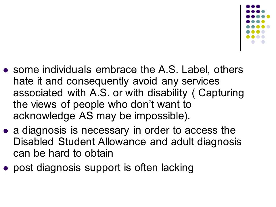 some individuals embrace the A.S. Label, others hate it and consequently avoid any services associated with A.S. or with disability ( Capturing the vi