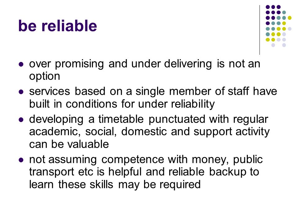 be reliable over promising and under delivering is not an option services based on a single member of staff have built in conditions for under reliability developing a timetable punctuated with regular academic, social, domestic and support activity can be valuable not assuming competence with money, public transport etc is helpful and reliable backup to learn these skills may be required