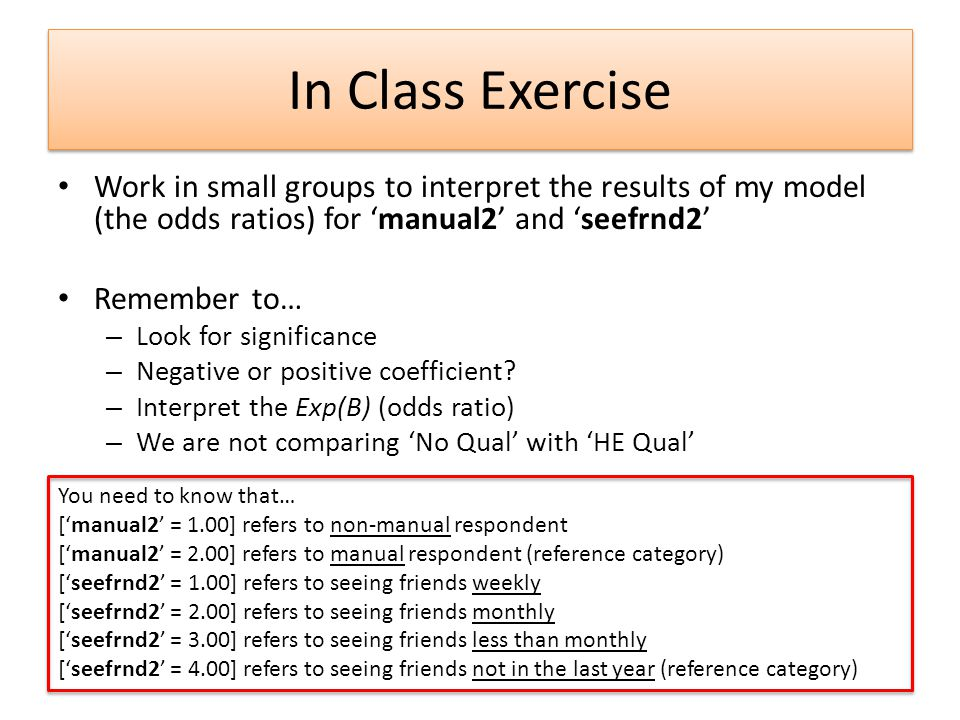 In Class Exercise Work in small groups to interpret the results of my model (the odds ratios) for manual2 and seefrnd2 Remember to… – Look for signifi