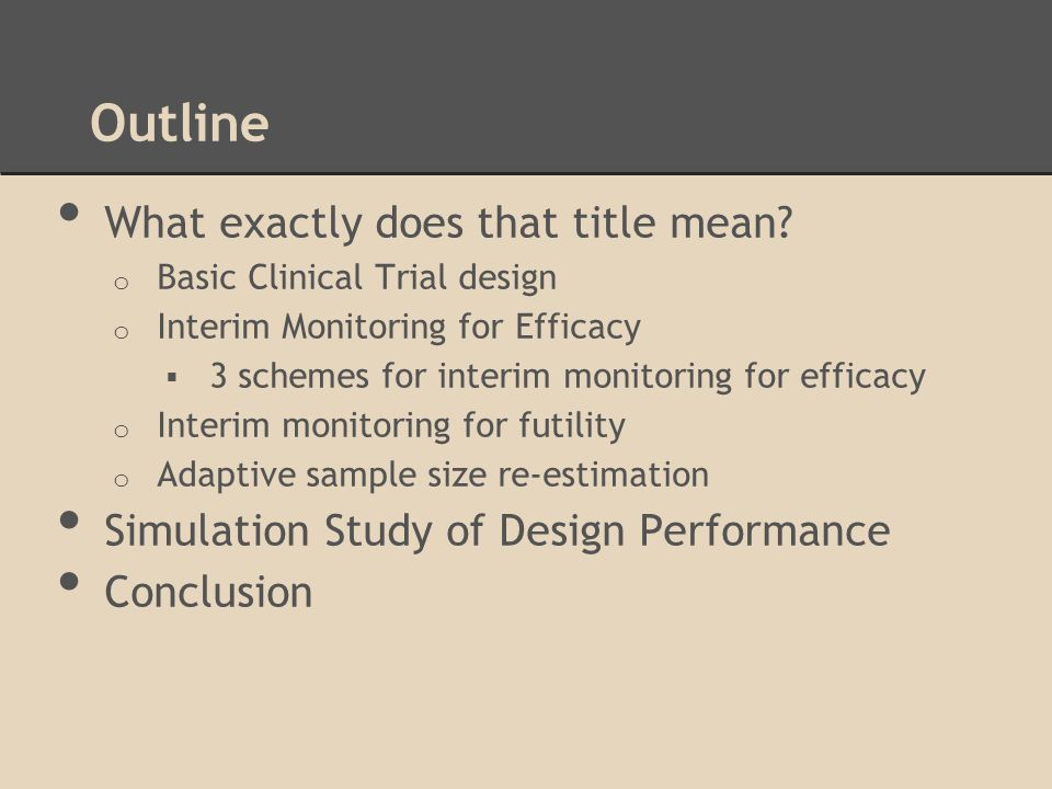 Outline What exactly does that title mean? o Basic Clinical Trial design o Interim Monitoring for Efficacy 3 schemes for interim monitoring for effica