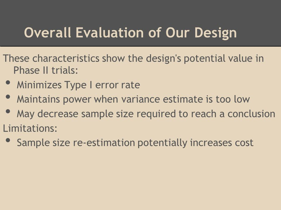 Overall Evaluation of Our Design These characteristics show the design's potential value in Phase II trials: Minimizes Type I error rate Maintains pow