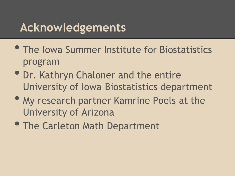 Acknowledgements The Iowa Summer Institute for Biostatistics program Dr. Kathryn Chaloner and the entire University of Iowa Biostatistics department M