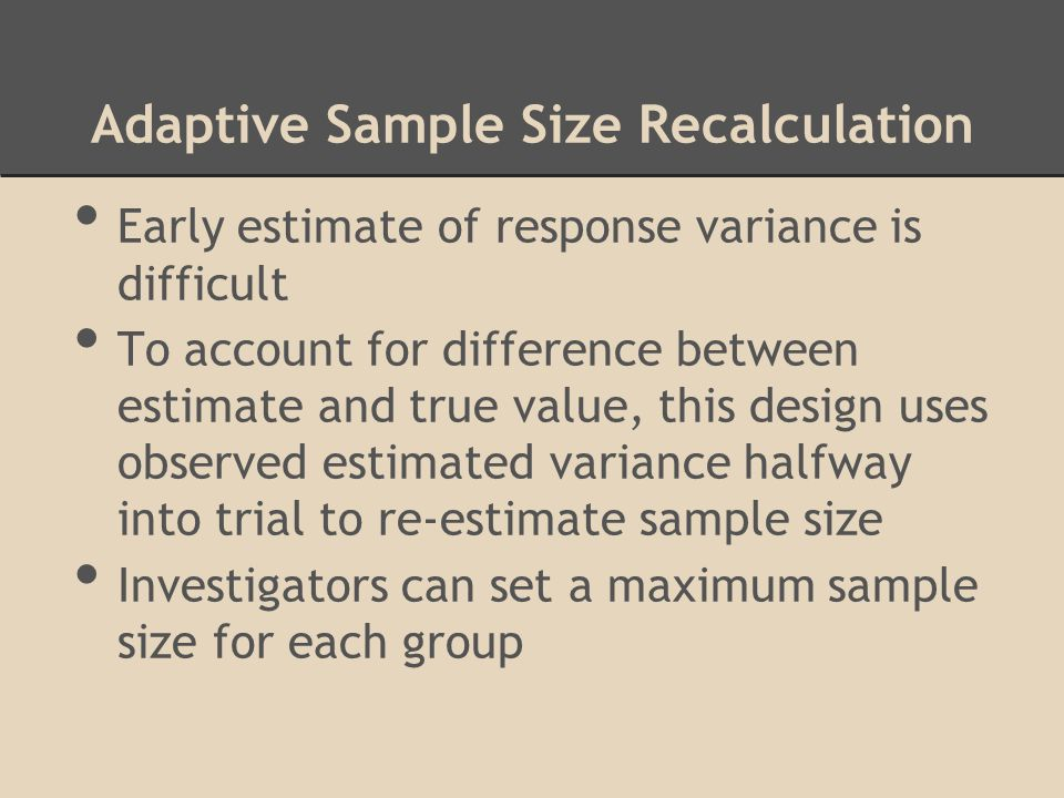 Adaptive Sample Size Recalculation Early estimate of response variance is difficult To account for difference between estimate and true value, this de