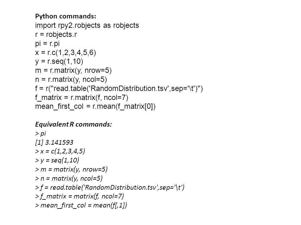 Python commands: import rpy2.robjects as robjects r = robjects.r pi = r.pi x = r.c(1,2,3,4,5,6) y = r.seq(1,10) m = r.matrix(y, nrow=5) n = r.matrix(y
