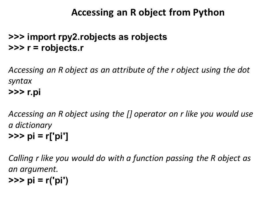 >>> import rpy2.robjects as robjects >>> r = robjects.r Accessing an R object as an attribute of the r object using the dot syntax >>> r.pi Accessing