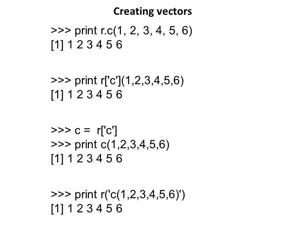 >>> print r.c(1, 2, 3, 4, 5, 6) [1] 1 2 3 4 5 6 >>> print r['c'](1,2,3,4,5,6) [1] 1 2 3 4 5 6 >>> c = r['c'] >>> print c(1,2,3,4,5,6) [1] 1 2 3 4 5 6