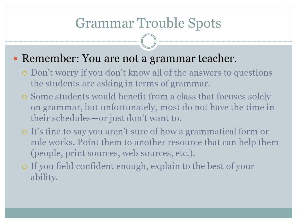 Grammar Trouble Spots Remember: You are not a grammar teacher.
