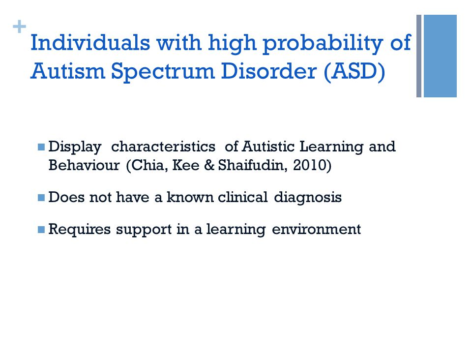 + Individuals with high probability of Autism Spectrum Disorder (ASD) Display characteristics of Autistic Learning and Behaviour (Chia, Kee & Shaifudin, 2010) Does not have a known clinical diagnosis Requires support in a learning environment