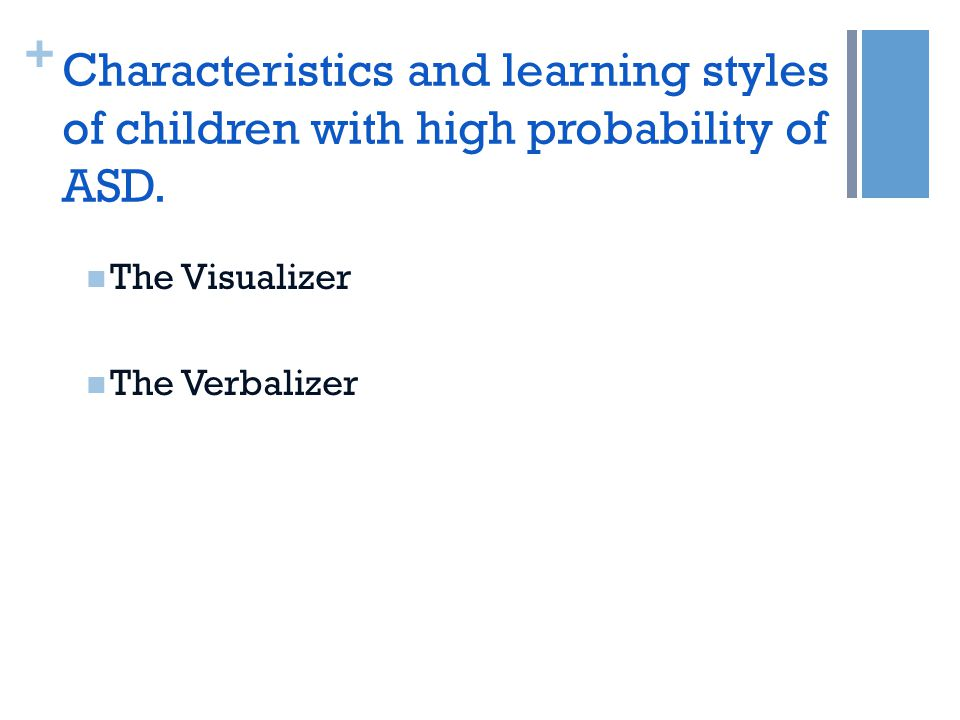 + The Visualizer The Verbalizer Characteristics and learning styles of children with high probability of ASD.
