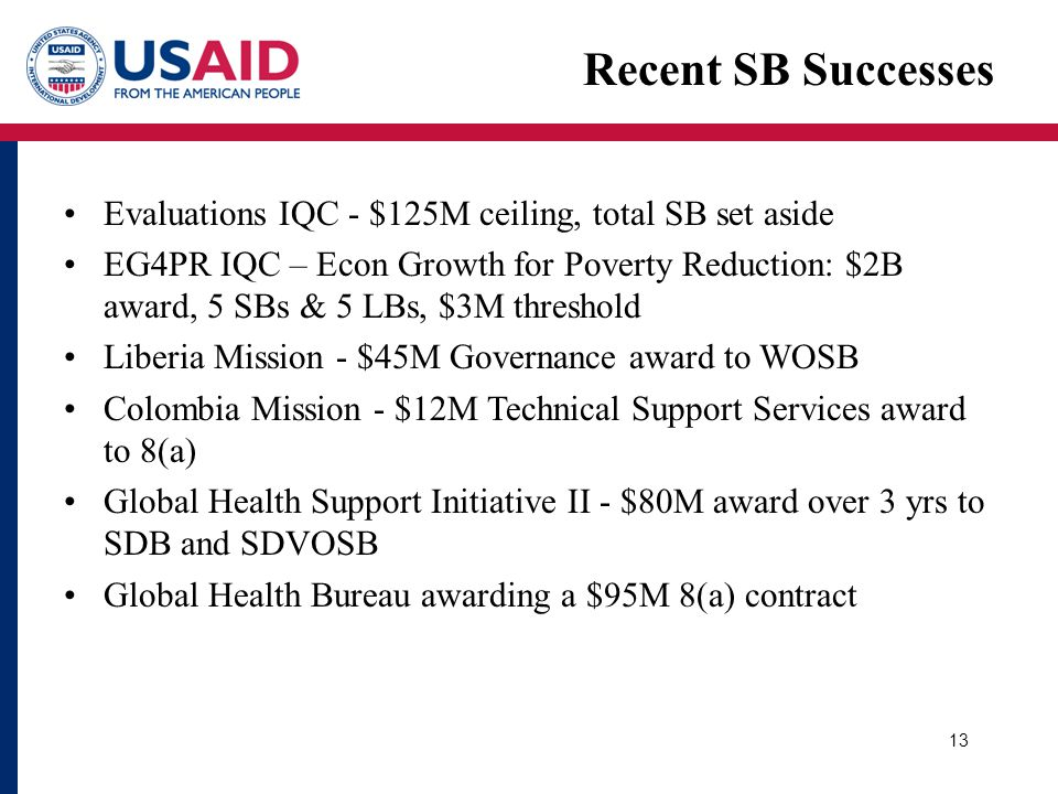 13 Recent SB Successes Evaluations IQC - $125M ceiling, total SB set aside EG4PR IQC – Econ Growth for Poverty Reduction: $2B award, 5 SBs & 5 LBs, $3M threshold Liberia Mission - $45M Governance award to WOSB Colombia Mission - $12M Technical Support Services award to 8(a) Global Health Support Initiative II - $80M award over 3 yrs to SDB and SDVOSB Global Health Bureau awarding a $95M 8(a) contract