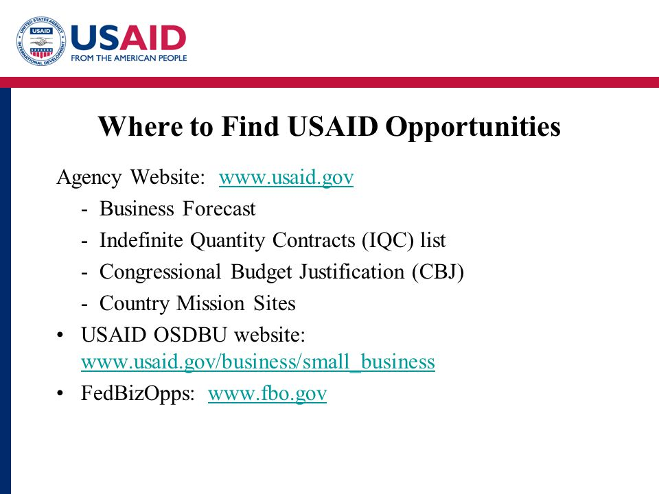 Where to Find USAID Opportunities Agency Website: www.usaid.govwww.usaid.gov - Business Forecast - Indefinite Quantity Contracts (IQC) list - Congressional Budget Justification (CBJ) - Country Mission Sites USAID OSDBU website: www.usaid.gov/business/small_business www.usaid.gov/business/small_business FedBizOpps: www.fbo.govwww.fbo.gov
