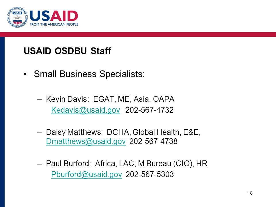 USAID OSDBU Staff Small Business Specialists: –Kevin Davis: EGAT, ME, Asia, OAPA Kedavis@usaid.govKedavis@usaid.gov 202-567-4732 –Daisy Matthews: DCHA, Global Health, E&E, Dmatthews@usaid.gov 202-567-4738 Dmatthews@usaid.gov –Paul Burford: Africa, LAC, M Bureau (CIO), HR Pburford@usaid.govPburford@usaid.gov 202-567-5303 18