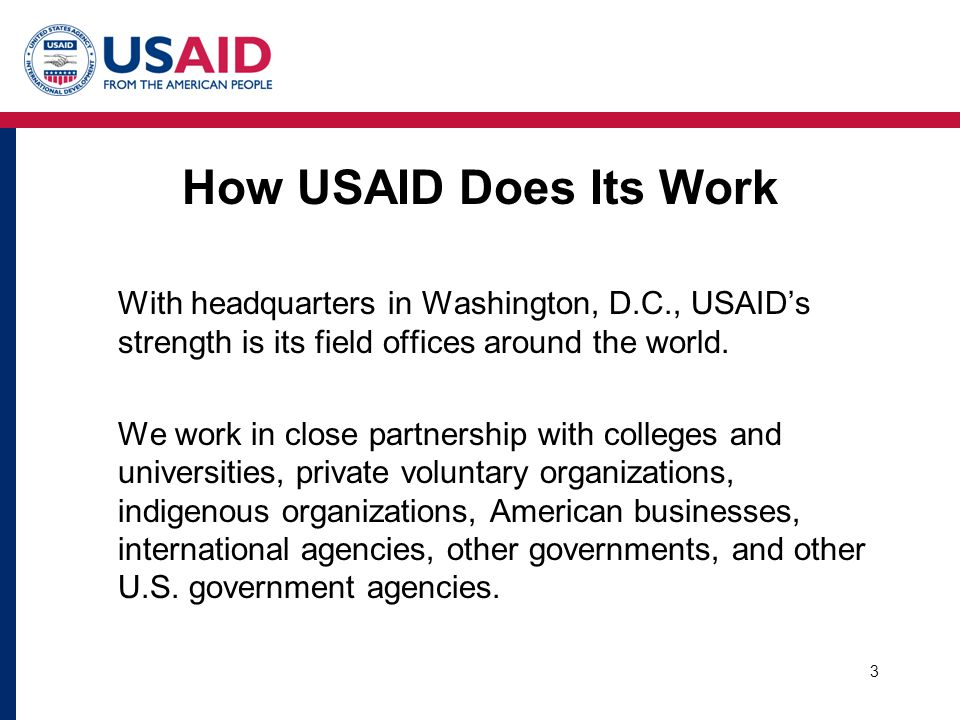 3 How USAID Does Its Work With headquarters in Washington, D.C., USAIDs strength is its field offices around the world.