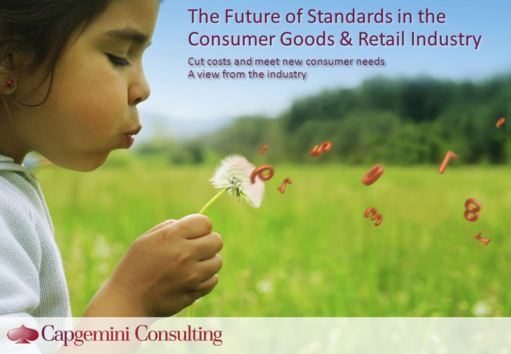 The Future of Standards in the Consumer Goods & Retail Industry Cut costs and meet new consumer needs A view from the industry Cut costs and meet new consumer needs A view from the industry