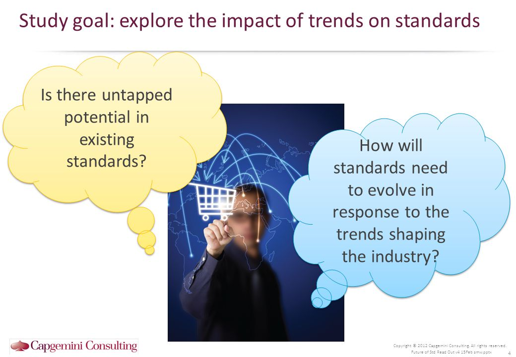 Copyright © 2012 Capgemini Consulting. All rights reserved. 4 Study goal: explore the impact of trends on standards Future of Std Read Out v4 15Feb sm