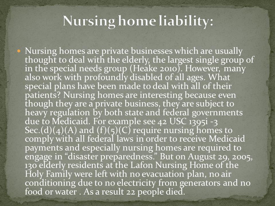 Nursing homes are private businesses which are usually thought to deal with the elderly, the largest single group of in the special needs group (Heake 2010).