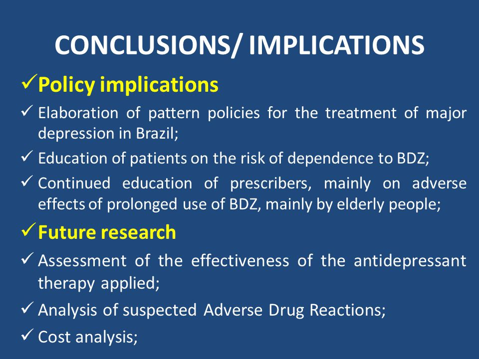 CONCLUSIONS/ IMPLICATIONS Policy implications Elaboration of pattern policies for the treatment of major depression in Brazil; Education of patients on the risk of dependence to BDZ; Continued education of prescribers, mainly on adverse effects of prolonged use of BDZ, mainly by elderly people; Future research Assessment of the effectiveness of the antidepressant therapy applied; Analysis of suspected Adverse Drug Reactions; Cost analysis;