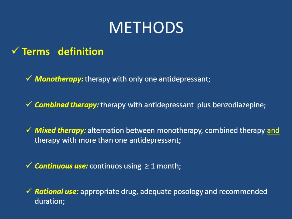 METHODS Terms definition Monotherapy: therapy with only one antidepressant; Combined therapy: therapy with antidepressant plus benzodiazepine; Mixed therapy: alternation between monotherapy, combined therapy and therapy with more than one antidepressant; Continuous use: continuos using 1 month; Rational use: appropriate drug, adequate posology and recommended duration;