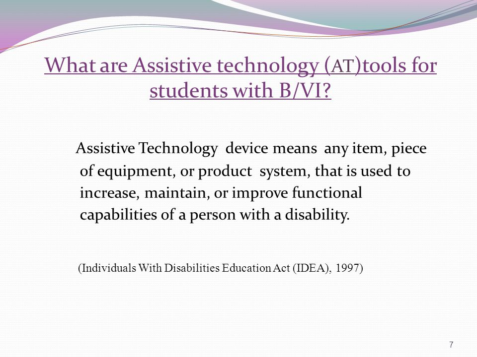 What are Assistive technology ( AT )tools for students with B/VI? Assistive Technology device means any item, piece of equipment, or product system, t