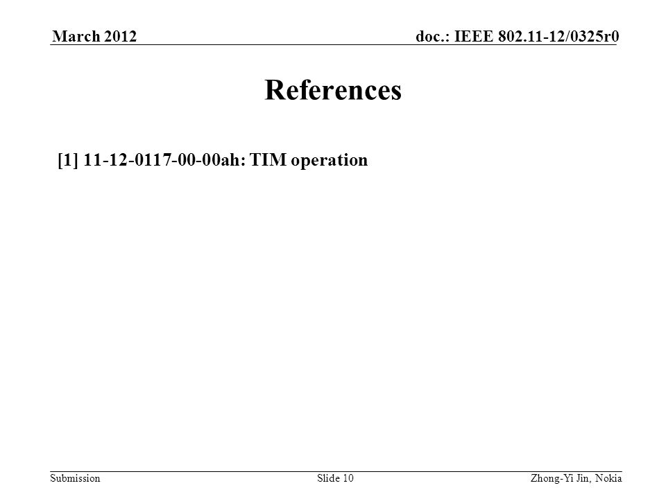 Submission doc.: IEEE 802.11-12/0325r0March 2012 Slide 10 References [1] 11-12-0117-00-00ah: TIM operation Zhong-Yi Jin, Nokia