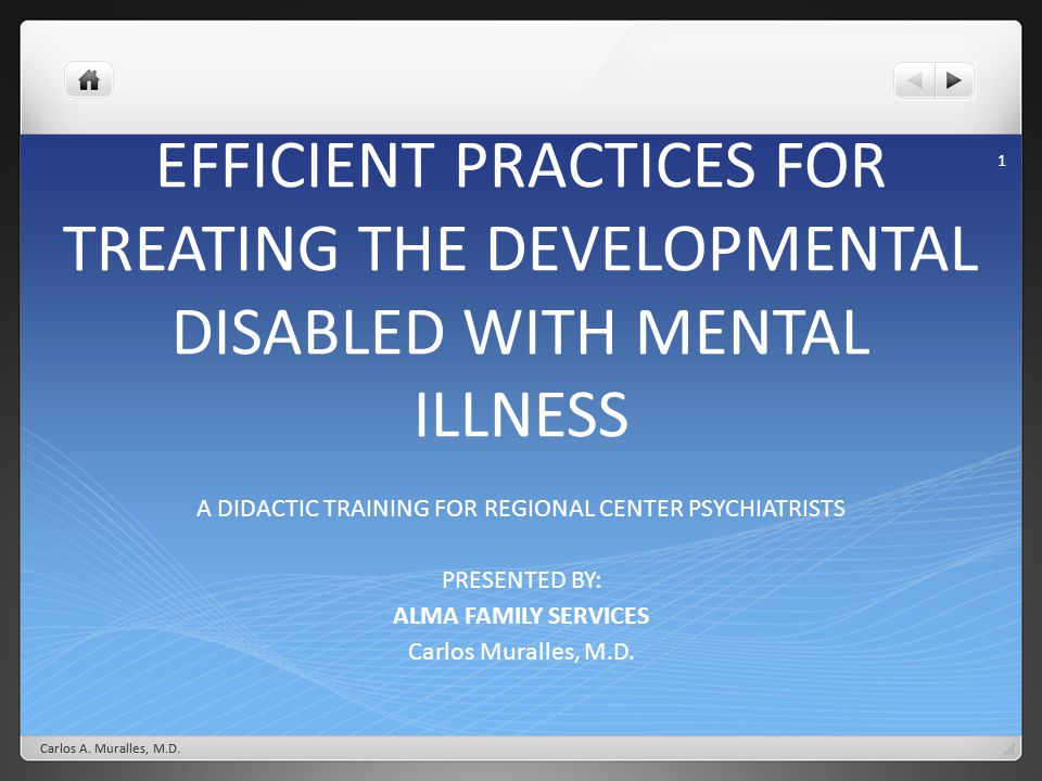 Carlos A. Muralles, M.D. 1 EFFICIENT PRACTICES FOR TREATING THE DEVELOPMENTAL DISABLED WITH MENTAL ILLNESS A DIDACTIC TRAINING FOR REGIONAL CENTER PSY