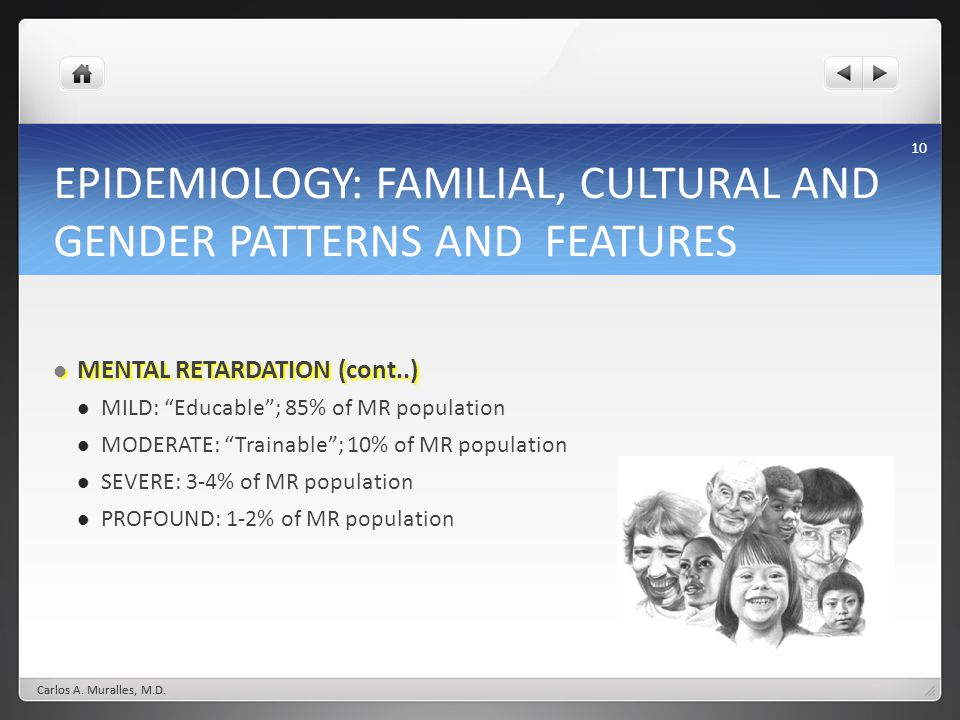 10 EPIDEMIOLOGY: FAMILIAL, CULTURAL AND GENDER PATTERNS AND FEATURES MENTAL RETARDATION (cont..) MENTAL RETARDATION (cont..) MILD: Educable; 85% of MR
