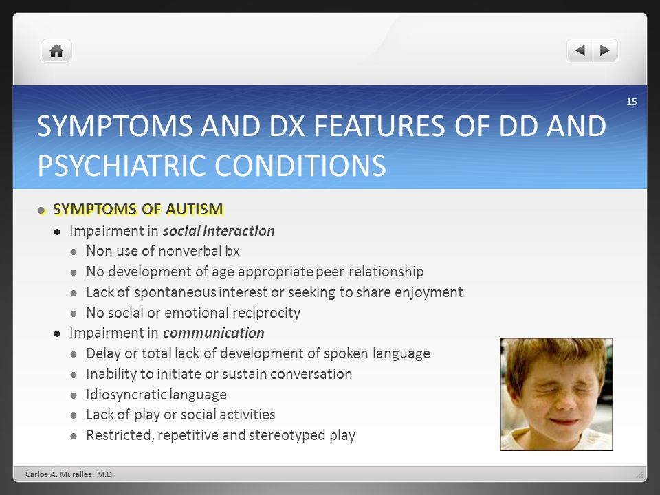 15 SYMPTOMS AND DX FEATURES OF DD AND PSYCHIATRIC CONDITIONS SYMPTOMS OF AUTISM SYMPTOMS OF AUTISM Impairment in social interaction Non use of nonverbal bx No development of age appropriate peer relationship Lack of spontaneous interest or seeking to share enjoyment No social or emotional reciprocity Impairment in communication Delay or total lack of development of spoken language Inability to initiate or sustain conversation Idiosyncratic language Lack of play or social activities Restricted, repetitive and stereotyped play Carlos A.