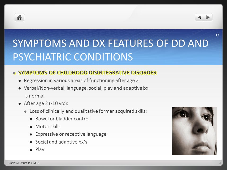17 SYMPTOMS AND DX FEATURES OF DD AND PSYCHIATRIC CONDITIONS SYMPTOMS OF CHILDHOOD DISINTEGRATIVE DISORDER SYMPTOMS OF CHILDHOOD DISINTEGRATIVE DISORDER Regression in various areas of functioning after age 2 Verbal/Non-verbal, language, social, play and adaptive bx is normal After age 2 (-10 yrs): Loss of clinically and qualitative former acquired skills: Bowel or bladder control Motor skills Expressive or receptive language Social and adaptive bxs Play Carlos A.