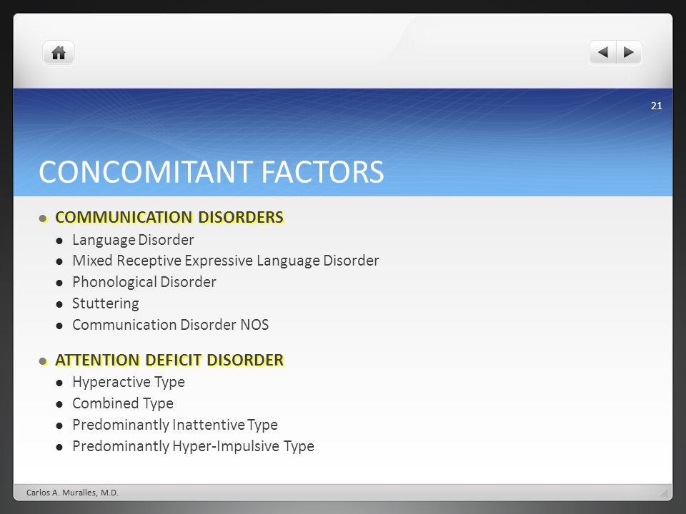 21 CONCOMITANT FACTORS COMMUNICATION DISORDERS COMMUNICATION DISORDERS Language Disorder Mixed Receptive Expressive Language Disorder Phonological Disorder Stuttering Communication Disorder NOS ATTENTION DEFICIT DISORDER ATTENTION DEFICIT DISORDER Hyperactive Type Combined Type Predominantly Inattentive Type Predominantly Hyper-Impulsive Type Carlos A.