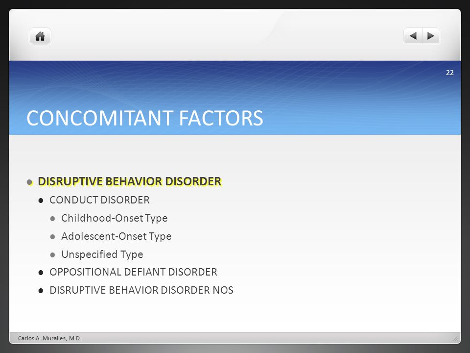 22 CONCOMITANT FACTORS DISRUPTIVE BEHAVIOR DISORDER DISRUPTIVE BEHAVIOR DISORDER CONDUCT DISORDER Childhood-Onset Type Adolescent-Onset Type Unspecified Type OPPOSITIONAL DEFIANT DISORDER DISRUPTIVE BEHAVIOR DISORDER NOS Carlos A.