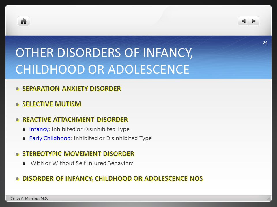 24 OTHER DISORDERS OF INFANCY, CHILDHOOD OR ADOLESCENCE SEPARATION ANXIETY DISORDER SEPARATION ANXIETY DISORDER SELECTIVE MUTISM SELECTIVE MUTISM REACTIVE ATTACHMENT DISORDER REACTIVE ATTACHMENT DISORDER Infancy: Inhibited or Disinhibited Type Early Childhood: Inhibited or Disinhibited Type STEREOTYPIC MOVEMENT DISORDER STEREOTYPIC MOVEMENT DISORDER With or Without Self Injured Behaviors DISORDER OF INFANCY, CHILDHOOD OR ADOLESCENCE NOS DISORDER OF INFANCY, CHILDHOOD OR ADOLESCENCE NOS Carlos A.