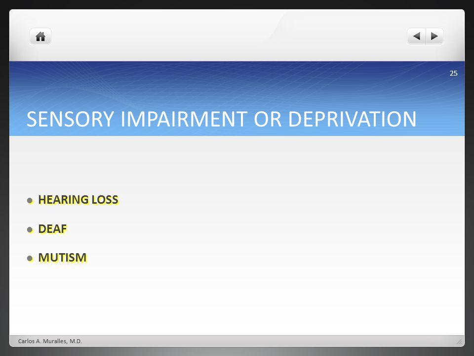 25 SENSORY IMPAIRMENT OR DEPRIVATION HEARING LOSS HEARING LOSS DEAF DEAF MUTISM MUTISM Carlos A. Muralles, M.D.