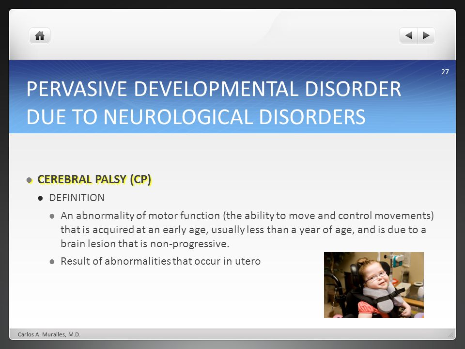 27 PERVASIVE DEVELOPMENTAL DISORDER DUE TO NEUROLOGICAL DISORDERS CEREBRAL PALSY (CP) CEREBRAL PALSY (CP) DEFINITION An abnormality of motor function (the ability to move and control movements) that is acquired at an early age, usually less than a year of age, and is due to a brain lesion that is non-progressive.
