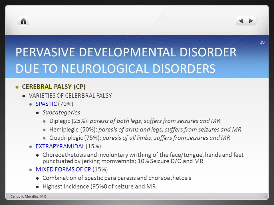 29 PERVASIVE DEVELOPMENTAL DISORDER DUE TO NEUROLOGICAL DISORDERS CEREBRAL PALSY (CP) CEREBRAL PALSY (CP) VARIETIES OF CELERBRAL PALSY SPASTIC (70%) Subcategories Diplegic (25%): paresis of both legs; suffers from seizures and MR Hemiplegic (50%): paresis of arms and legs; suffers from seizures and MR Quadriplegic (75%): paresis of all limbs; suffers from seizures and MR EXTRAPYRAMIDAL (15%): Choreoathetosis and involuntary writhing of the face/tongue, hands and feet punctuated by jerking momvemnts; 10% Seizure D/O and MR MIXED FORMS OF CP (15%) Combination of spastic para paresis and choreoathetosis Highest incidence (95%0 of seizure and MR Carlos A.