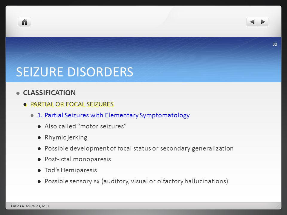 30 SEIZURE DISORDERS CLASSIFICATION PARTIAL OR FOCAL SEIZURES PARTIAL OR FOCAL SEIZURES 1. Partial Seizures with Elementary Symptomatology Also called